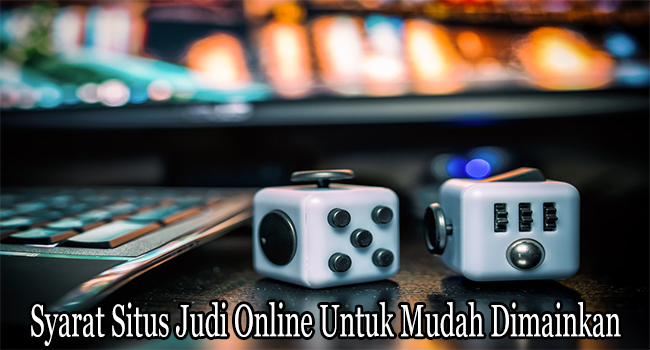 Syarat Situs Judi Online Untuk Mudah Dimainkan dan Dimenangkan